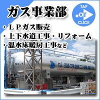 ガス事業部~LPガス販売・上下水道工事・リフォーム・温水床暖房工事など
